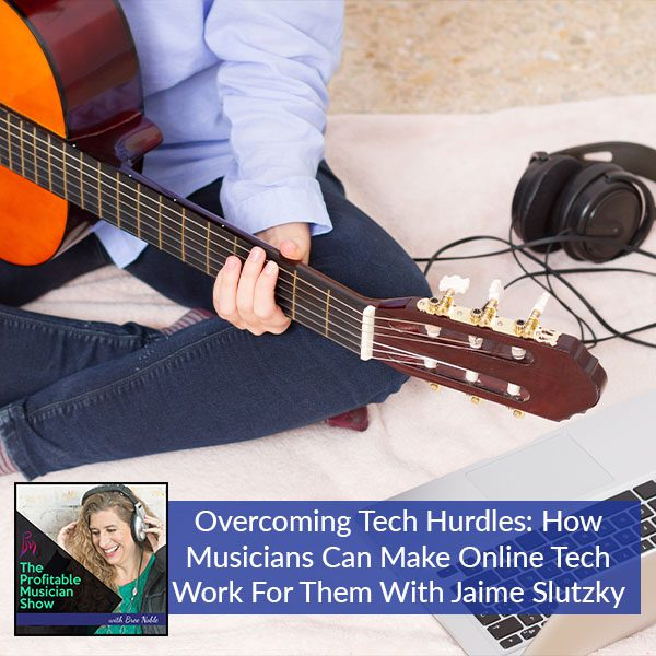 Overcoming Tech Hurdles: How Musicians Can Make Online Tech Work For Them With Jaime Slutzky