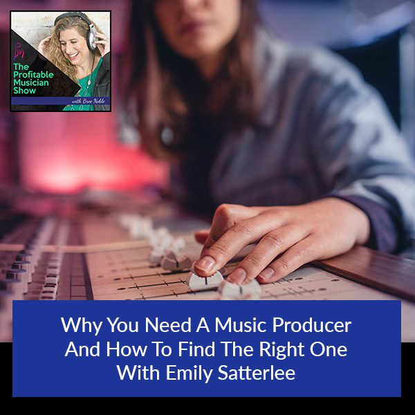 Why You Need A Music Producer And How To Find The Right One With Emily Satterlee